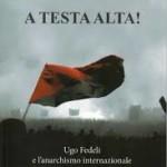 Antonio Senta, A Testa alta! Ugo fedeli e l'anarchismo internazionale (1911-1933)