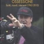 Bernardo Bertolucci. La mia magnifica ossessione – Scritti, ricordi, interventi 1962-2010